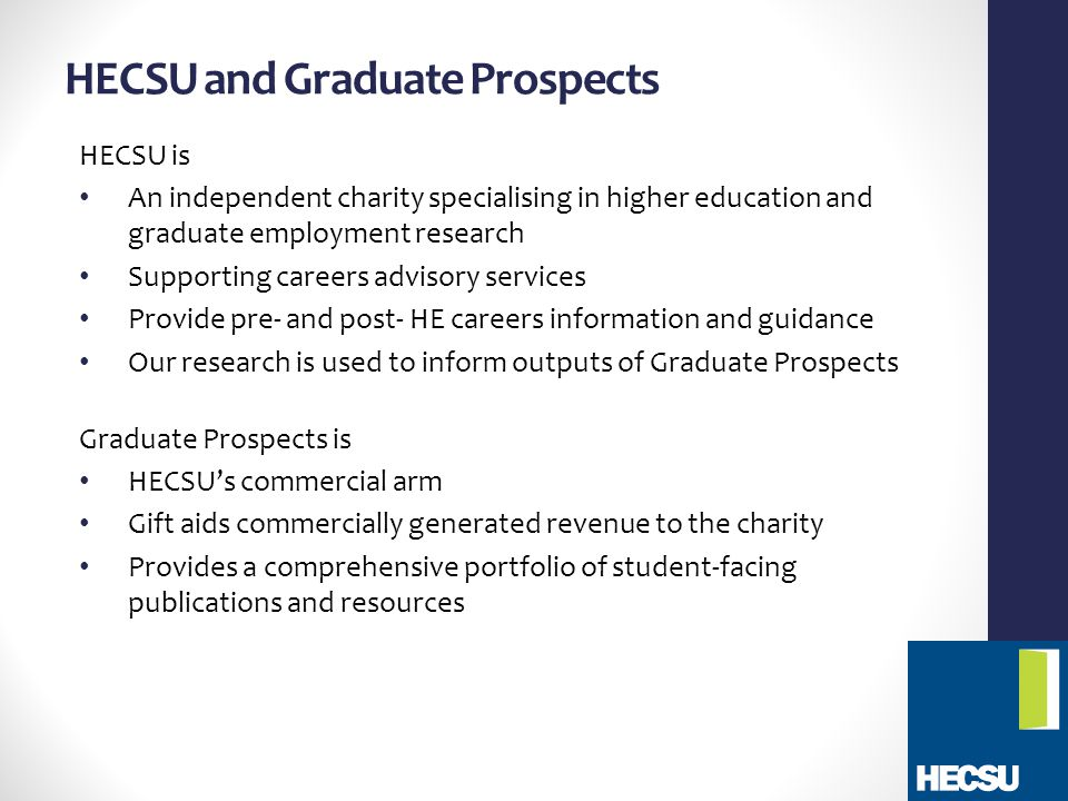 HECSU and Graduate Prospects HECSU is An independent charity specialising in higher education and graduate employment research Supporting careers advisory services Provide pre- and post- HE careers information and guidance Our research is used to inform outputs of Graduate Prospects Graduate Prospects is HECSU's commercial arm Gift aids commercially generated revenue to the charity Provides a comprehensive portfolio of student-facing publications and resources