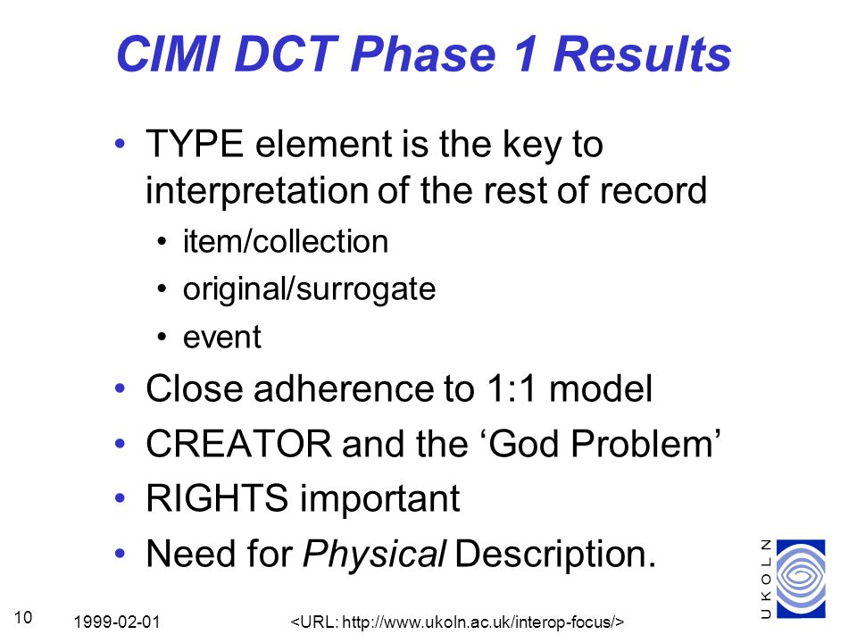 1999-02-01 10 CIMI DCT Phase 1 Results TYPE element is the key to interpretation of the rest of record item/collection original/surrogate event Close adherence to 1:1 model CREATOR and the 'God Problem' RIGHTS important Need for Physical Description.