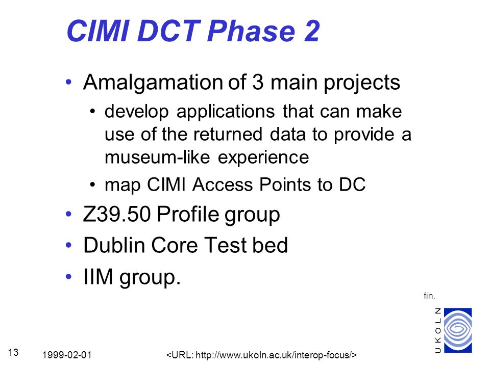 1999-02-01 13 CIMI DCT Phase 2 Amalgamation of 3 main projects develop applications that can make use of the returned data to provide a museum-like experience map CIMI Access Points to DC Z39.50 Profile group Dublin Core Test bed IIM group.