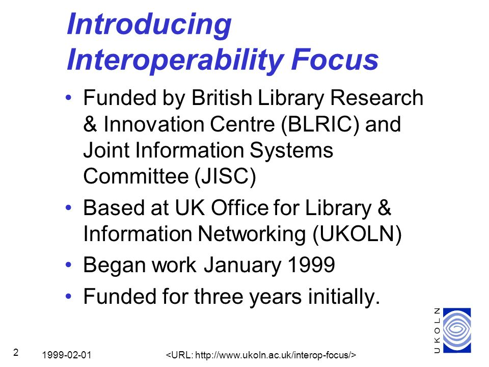 1999-02-01 2 Introducing Interoperability Focus Funded by British Library Research & Innovation Centre (BLRIC) and Joint Information Systems Committee (JISC) Based at UK Office for Library & Information Networking (UKOLN) Began work January 1999 Funded for three years initially.