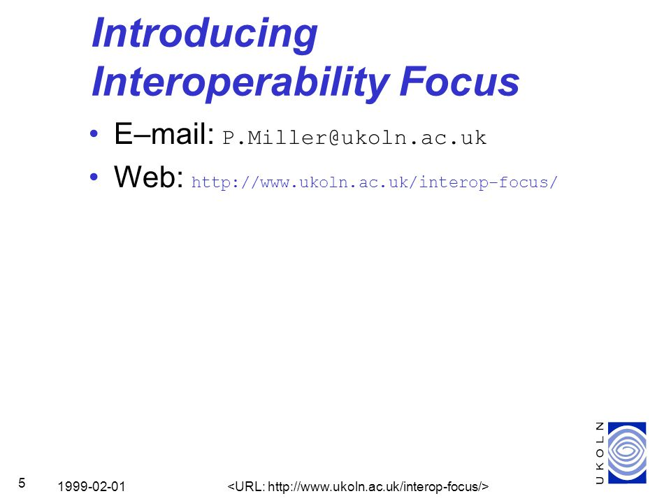 1999-02-01 5 Introducing Interoperability Focus E–mail: P.Miller@ukoln.ac.uk Web: http://www.ukoln.ac.uk/interop–focus/