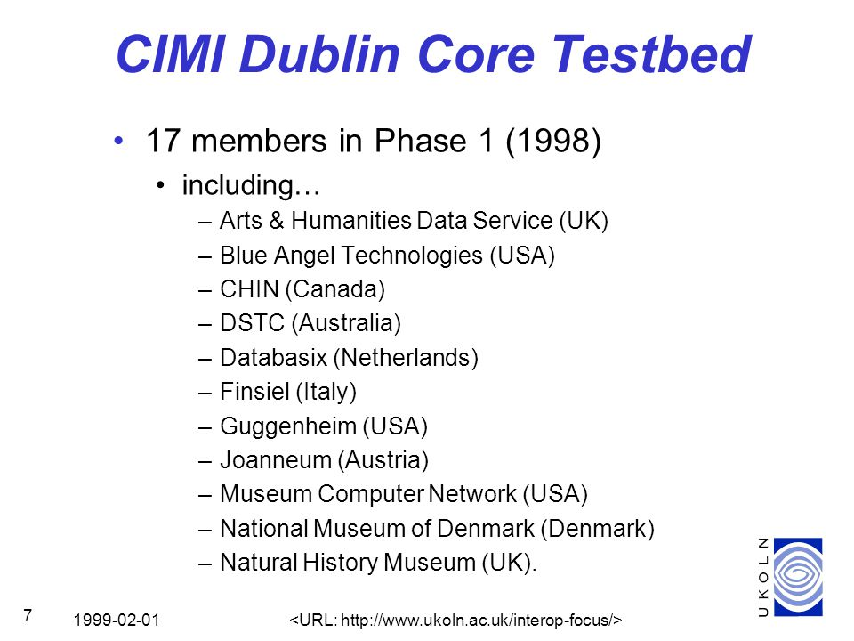 1999-02-01 7 CIMI Dublin Core Testbed 17 members in Phase 1 (1998) including… –Arts & Humanities Data Service (UK) –Blue Angel Technologies (USA) –CHIN (Canada) –DSTC (Australia) –Databasix (Netherlands) –Finsiel (Italy) –Guggenheim (USA) –Joanneum (Austria) –Museum Computer Network (USA) –National Museum of Denmark (Denmark) –Natural History Museum (UK).