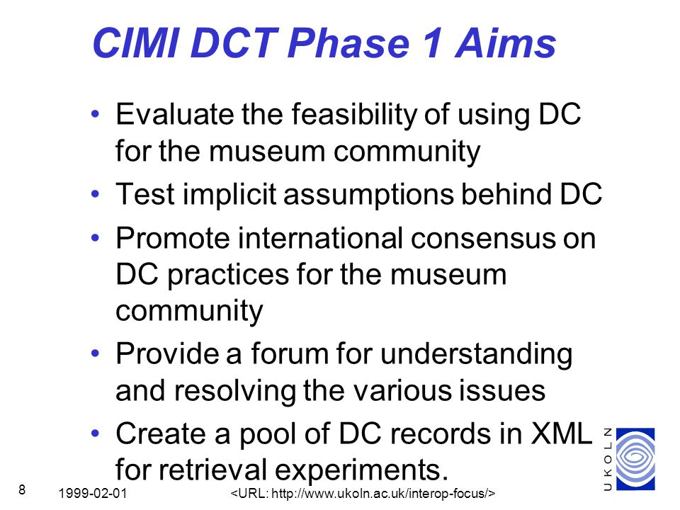 1999-02-01 8 CIMI DCT Phase 1 Aims Evaluate the feasibility of using DC for the museum community Test implicit assumptions behind DC Promote international consensus on DC practices for the museum community Provide a forum for understanding and resolving the various issues Create a pool of DC records in XML for retrieval experiments.