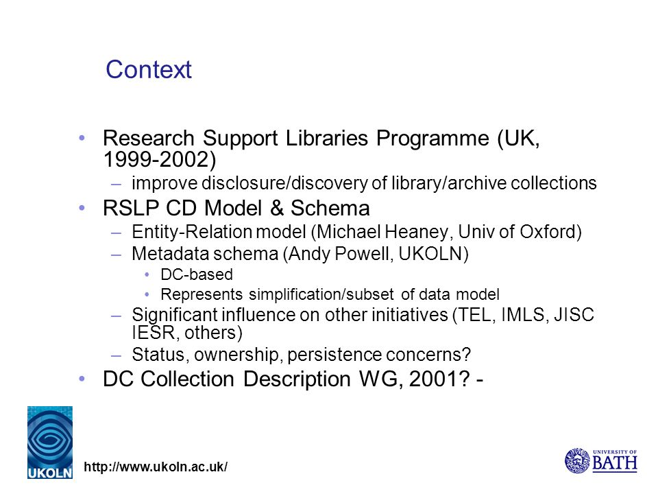 http://www.ukoln.ac.uk/ Context Research Support Libraries Programme (UK, 1999-2002) –improve disclosure/discovery of library/archive collections RSLP CD Model & Schema –Entity-Relation model (Michael Heaney, Univ of Oxford) –Metadata schema (Andy Powell, UKOLN) DC-based Represents simplification/subset of data model –Significant influence on other initiatives (TEL, IMLS, JISC IESR, others) –Status, ownership, persistence concerns.