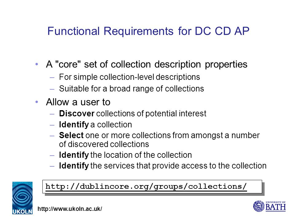 http://www.ukoln.ac.uk/ Functional Requirements for DC CD AP A core set of collection description properties –For simple collection-level descriptions –Suitable for a broad range of collections Allow a user to –Discover collections of potential interest –Identify a collection –Select one or more collections from amongst a number of discovered collections –Identify the location of the collection –Identify the services that provide access to the collection http://dublincore.org/groups/collections/