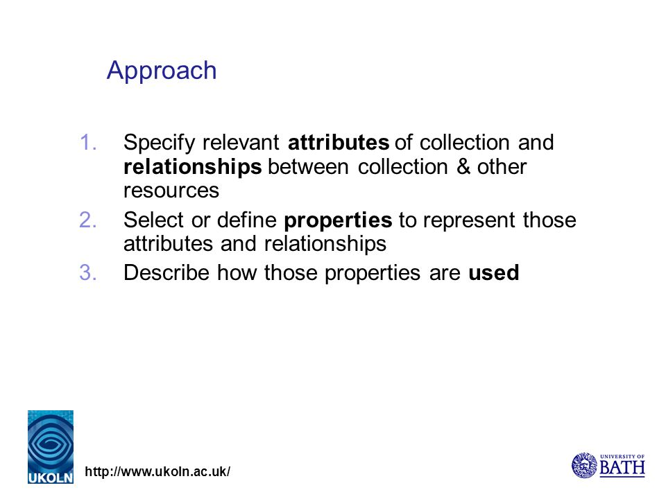 http://www.ukoln.ac.uk/ Approach 1.Specify relevant attributes of collection and relationships between collection & other resources 2.Select or define properties to represent those attributes and relationships 3.Describe how those properties are used