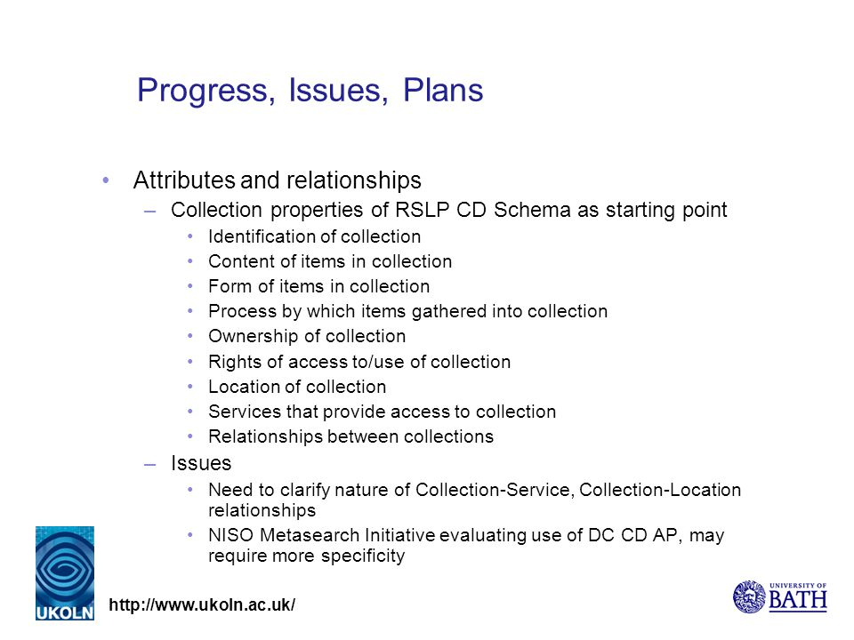http://www.ukoln.ac.uk/ Progress, Issues, Plans Attributes and relationships –Collection properties of RSLP CD Schema as starting point Identification of collection Content of items in collection Form of items in collection Process by which items gathered into collection Ownership of collection Rights of access to/use of collection Location of collection Services that provide access to collection Relationships between collections –Issues Need to clarify nature of Collection-Service, Collection-Location relationships NISO Metasearch Initiative evaluating use of DC CD AP, may require more specificity