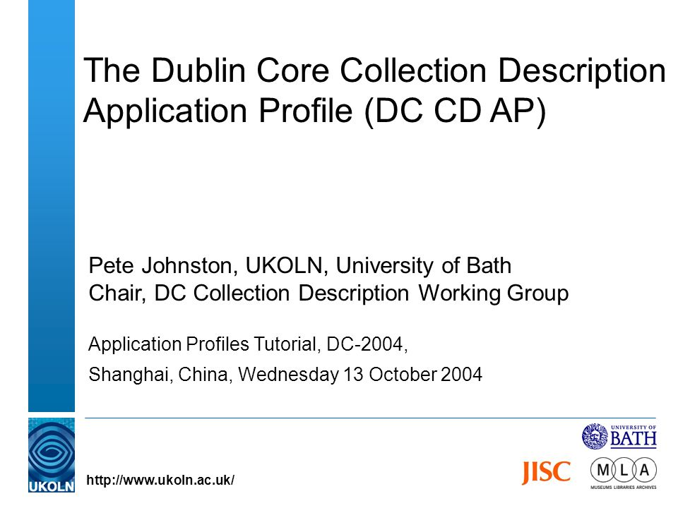 The Dublin Core Collection Description Application Profile (DC CD AP) Pete Johnston, UKOLN, University of Bath Chair, DC Collection Description Workin