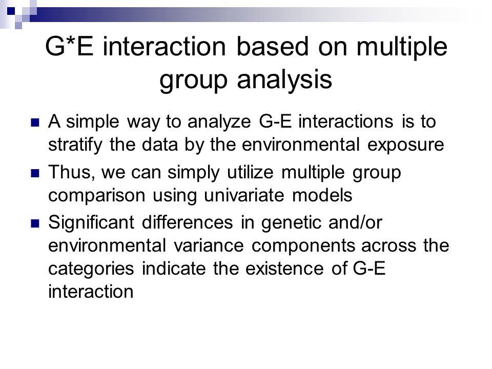 G*E interaction based on multiple group analysis A simple way to analyze G-E interactions is to stratify the data by the environmental exposure Thus,