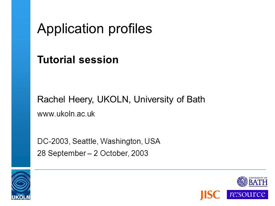 Application profiles Tutorial session Rachel Heery, UKOLN, University of Bath www.ukoln.ac.uk DC-2003, Seattle, Washington, USA 28 September – 2 Octob