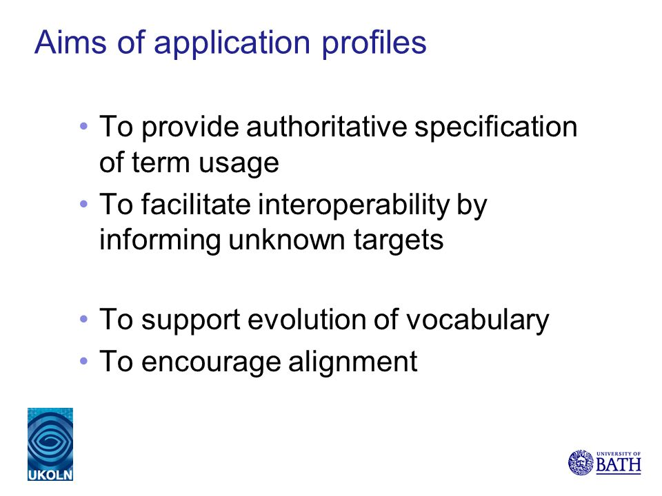Aims of application profiles To provide authoritative specification of term usage To facilitate interoperability by informing unknown targets To suppo
