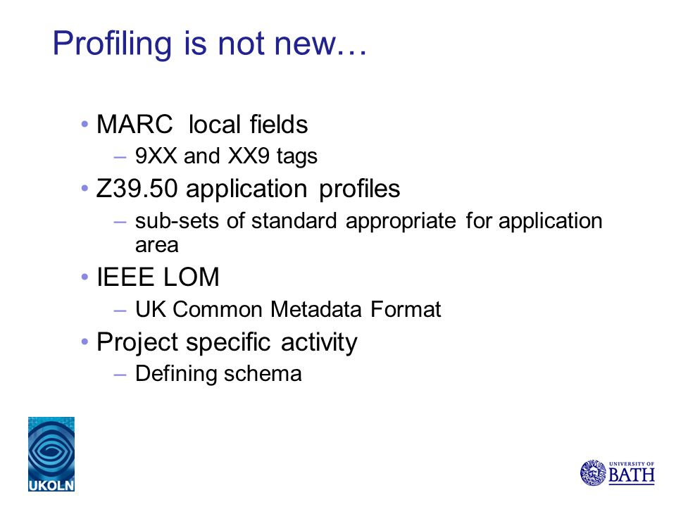 Profiling is not new… MARC local fields –9XX and XX9 tags Z39.50 application profiles –sub-sets of standard appropriate for application area IEEE LOM