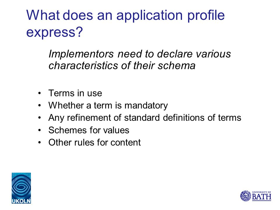 What does an application profile express? Implementors need to declare various characteristics of their schema Terms in use Whether a term is mandator
