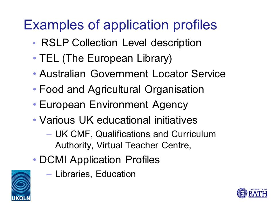 Examples of application profiles RSLP Collection Level description TEL (The European Library) Australian Government Locator Service Food and Agricultu