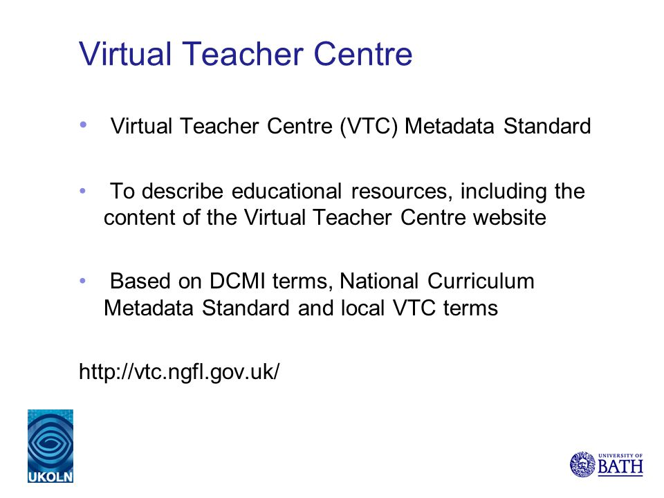 Virtual Teacher Centre Virtual Teacher Centre (VTC) Metadata Standard To describe educational resources, including the content of the Virtual Teacher