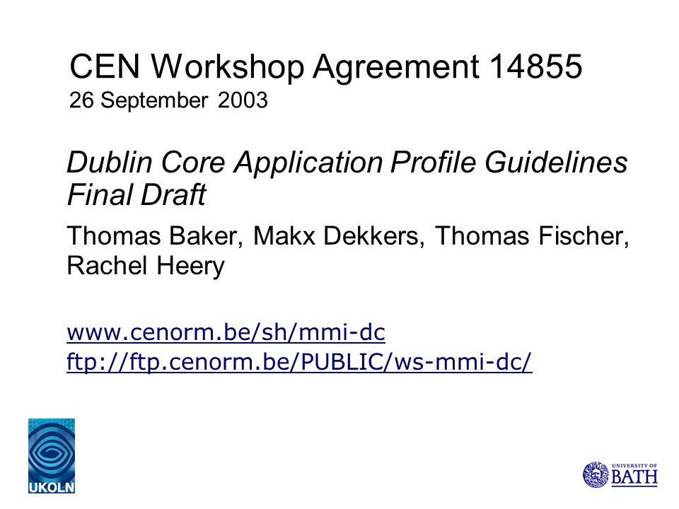 CEN Workshop Agreement 14855 26 September 2003 Dublin Core Application Profile Guidelines Final Draft Thomas Baker, Makx Dekkers, Thomas Fischer, Rach