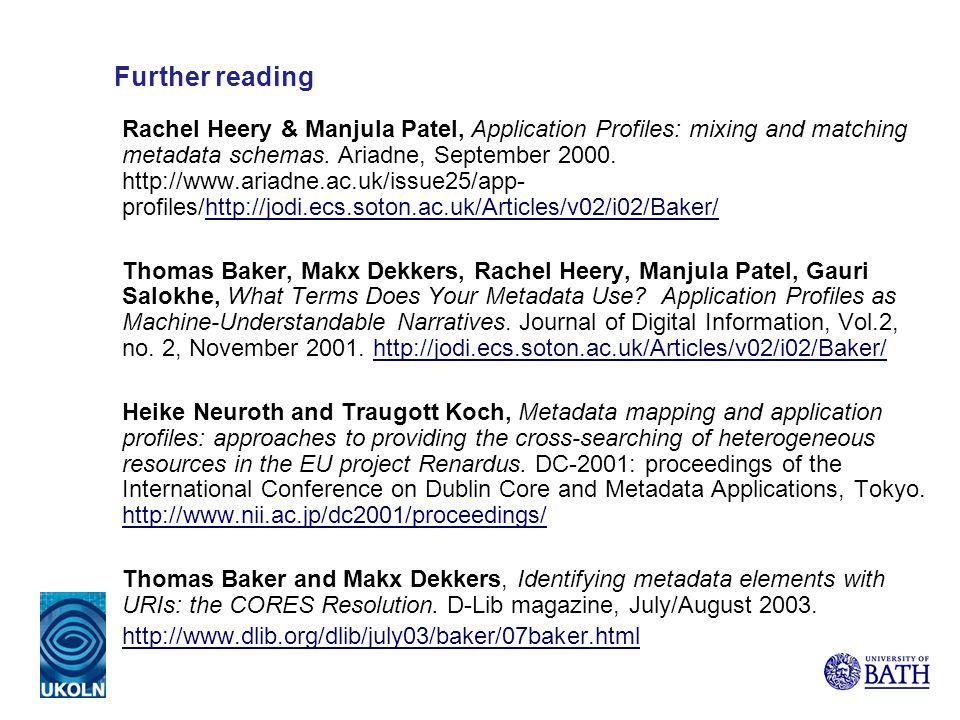 Further reading Rachel Heery & Manjula Patel, Application Profiles: mixing and matching metadata schemas. Ariadne, September 2000. http://www.ariadne.