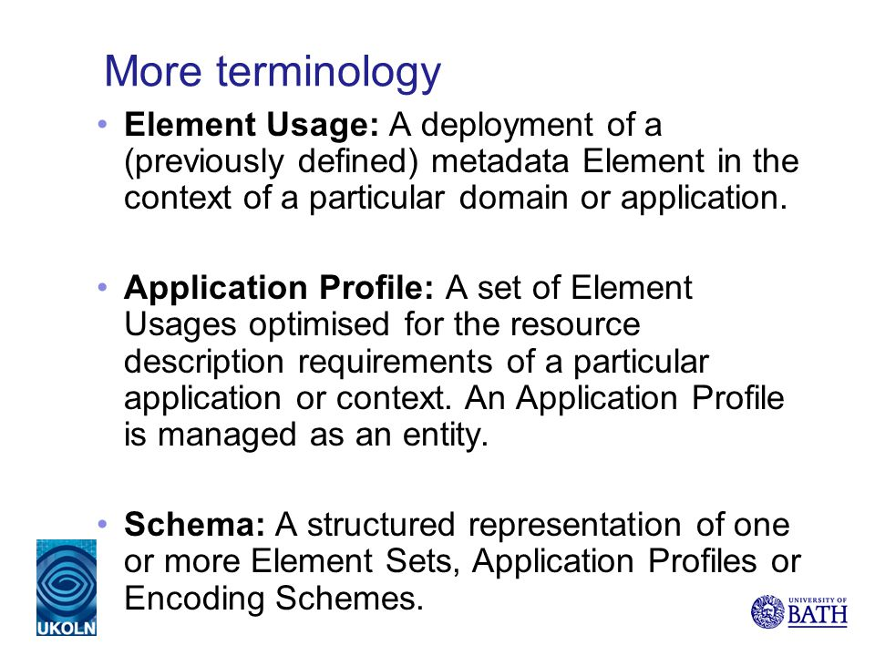 More terminology Element Usage: A deployment of a (previously defined) metadata Element in the context of a particular domain or application. Applicat