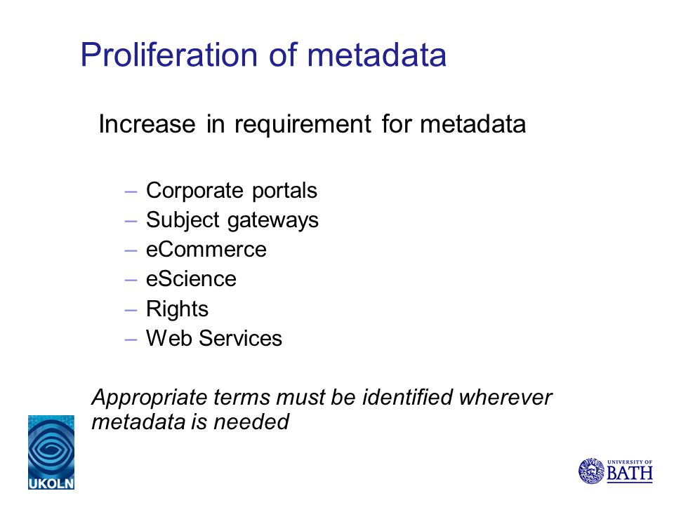 Proliferation of metadata Increase in requirement for metadata –Corporate portals –Subject gateways –eCommerce –eScience –Rights –Web Services Appropr