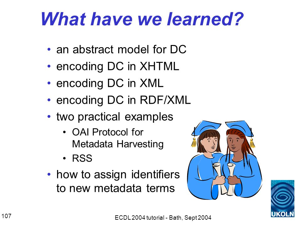 ECDL 2004 tutorial - Bath, Sept 2004 107 What have we learned.