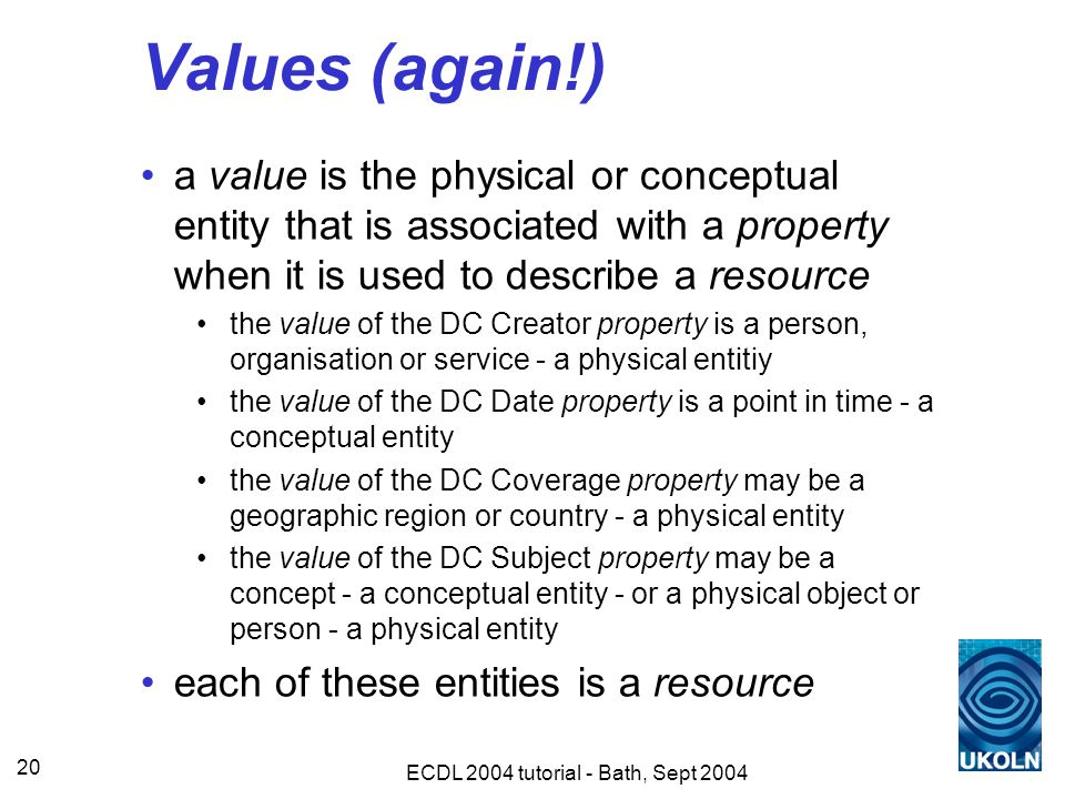 ECDL 2004 tutorial - Bath, Sept 2004 20 Values (again!) a value is the physical or conceptual entity that is associated with a property when it is used to describe a resource the value of the DC Creator property is a person, organisation or service - a physical entitiy the value of the DC Date property is a point in time - a conceptual entity the value of the DC Coverage property may be a geographic region or country - a physical entity the value of the DC Subject property may be a concept - a conceptual entity - or a physical object or person - a physical entity each of these entities is a resource