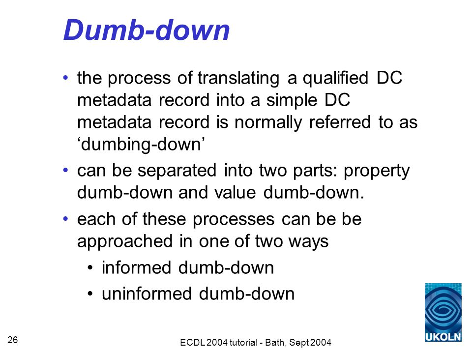 ECDL 2004 tutorial - Bath, Sept 2004 26 Dumb-down the process of translating a qualified DC metadata record into a simple DC metadata record is normally referred to as 'dumbing-down' can be separated into two parts: property dumb-down and value dumb-down.