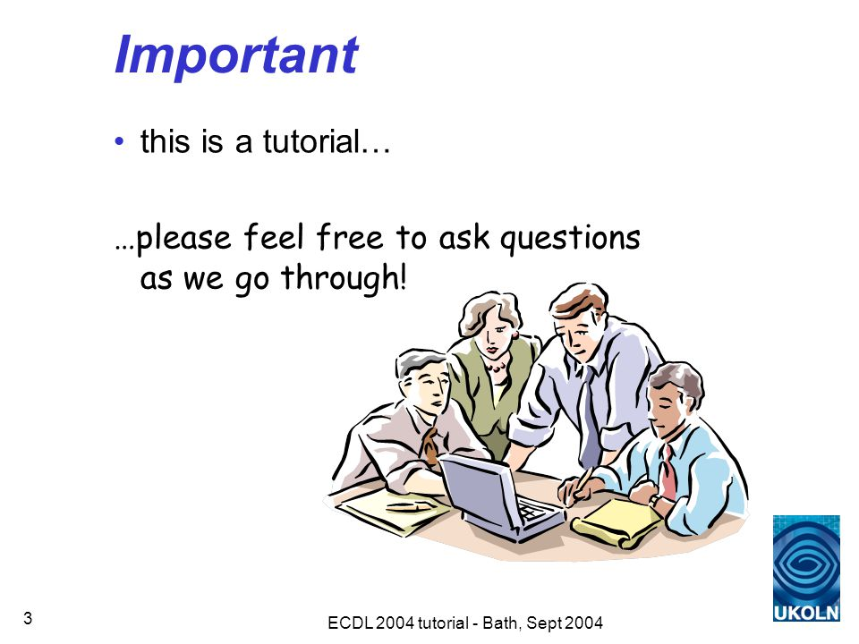 ECDL 2004 tutorial - Bath, Sept 2004 3 Important this is a tutorial… …please feel free to ask questions as we go through!
