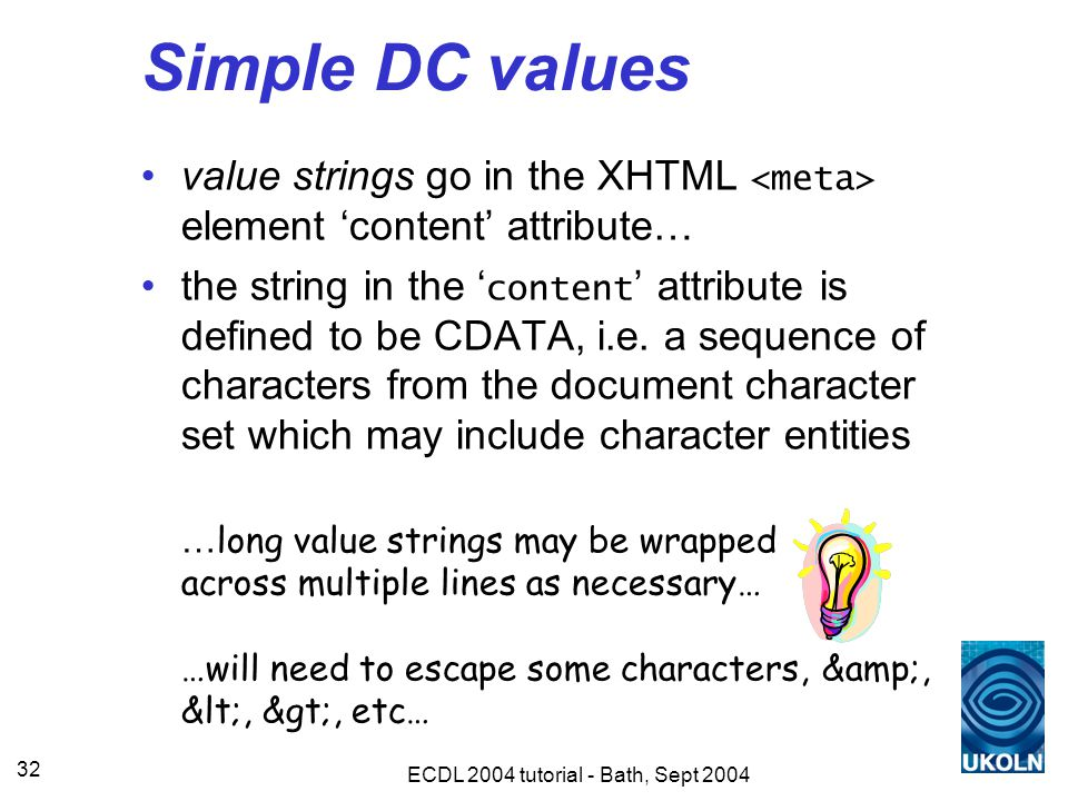 ECDL 2004 tutorial - Bath, Sept 2004 32 Simple DC values value strings go in the XHTML element 'content' attribute… the string in the ' content ' attribute is defined to be CDATA, i.e.