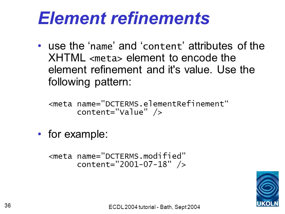 ECDL 2004 tutorial - Bath, Sept 2004 36 Element refinements use the ' name ' and ' content ' attributes of the XHTML element to encode the element refinement and it s value.