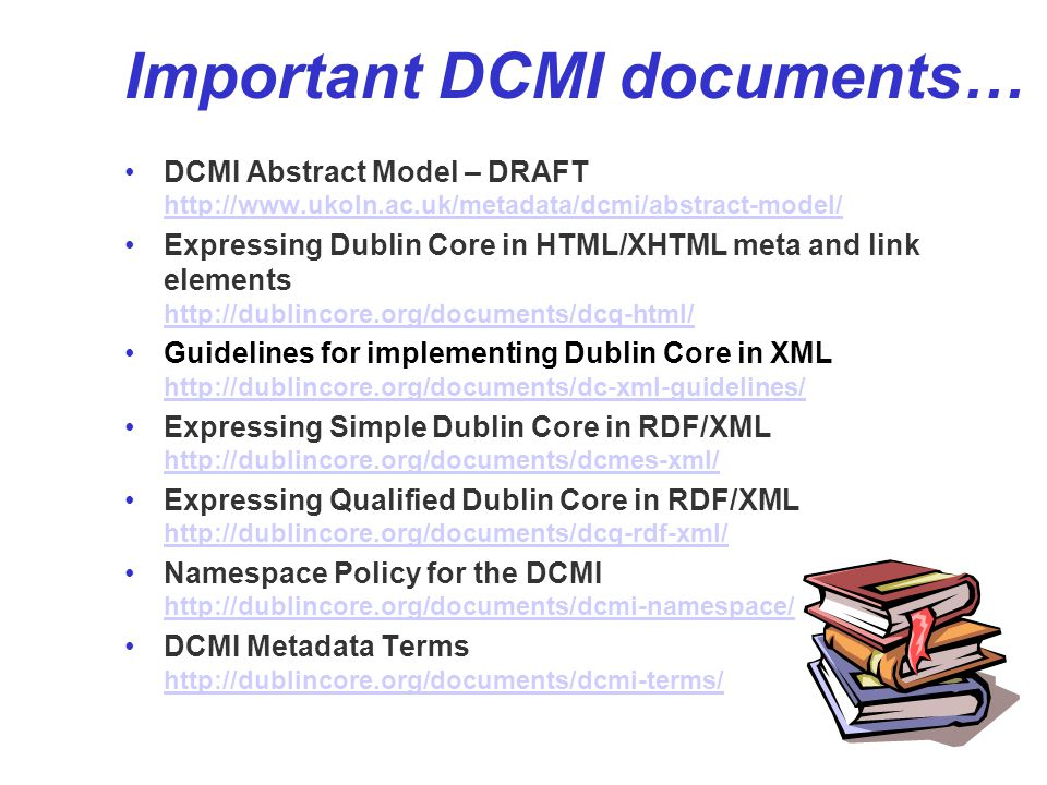 Important DCMI documents… DCMI Abstract Model – DRAFT http://www.ukoln.ac.uk/metadata/dcmi/abstract-model/ http://www.ukoln.ac.uk/metadata/dcmi/abstract-model/ Expressing Dublin Core in HTML/XHTML meta and link elements http://dublincore.org/documents/dcq-html/ http://dublincore.org/documents/dcq-html/ Guidelines for implementing Dublin Core in XML http://dublincore.org/documents/dc-xml-guidelines/ http://dublincore.org/documents/dc-xml-guidelines/ Expressing Simple Dublin Core in RDF/XML http://dublincore.org/documents/dcmes-xml/ http://dublincore.org/documents/dcmes-xml/ Expressing Qualified Dublin Core in RDF/XML http://dublincore.org/documents/dcq-rdf-xml/ http://dublincore.org/documents/dcq-rdf-xml/ Namespace Policy for the DCMI http://dublincore.org/documents/dcmi-namespace/ http://dublincore.org/documents/dcmi-namespace/ DCMI Metadata Terms http://dublincore.org/documents/dcmi-terms/ http://dublincore.org/documents/dcmi-terms/