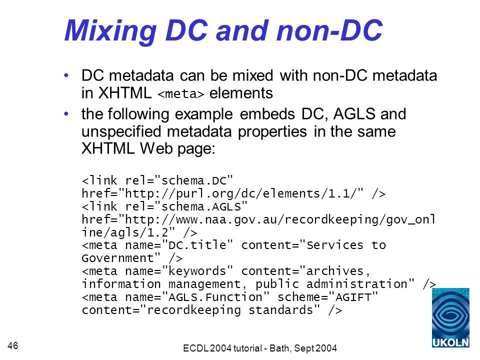 ECDL 2004 tutorial - Bath, Sept 2004 46 Mixing DC and non-DC DC metadata can be mixed with non-DC metadata in XHTML elements the following example embeds DC, AGLS and unspecified metadata properties in the same XHTML Web page: