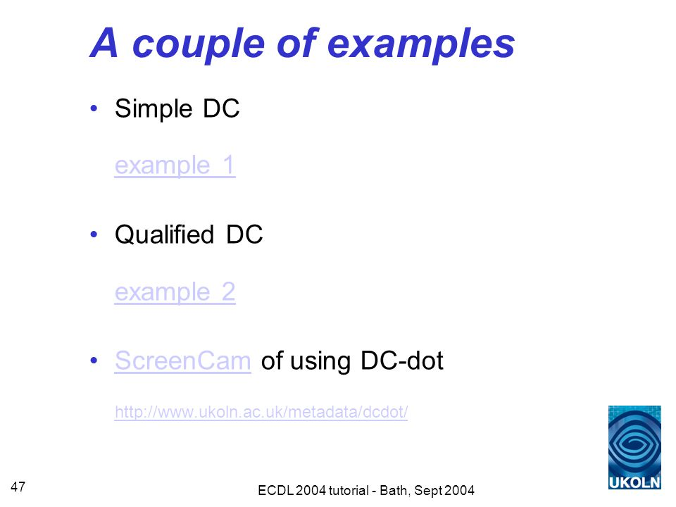 ECDL 2004 tutorial - Bath, Sept 2004 47 A couple of examples Simple DC example 1 example 1 Qualified DC example 2 example 2 ScreenCam of using DC-dot http://www.ukoln.ac.uk/metadata/dcdot/ScreenCam http://www.ukoln.ac.uk/metadata/dcdot/