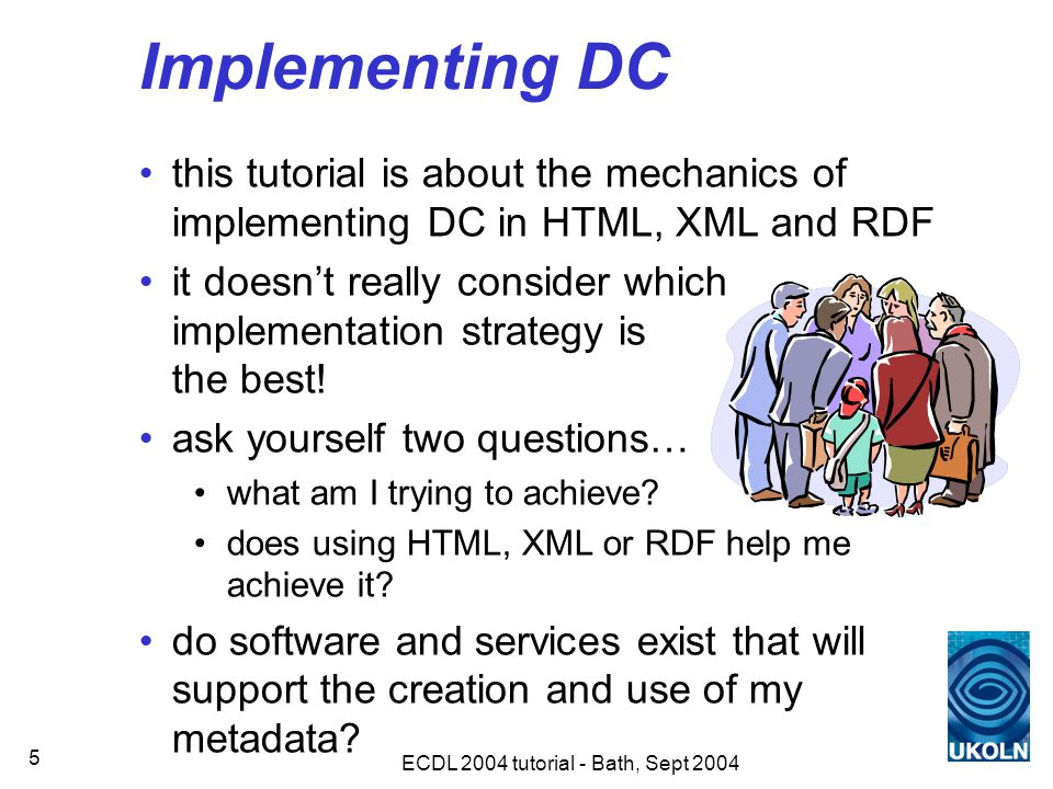 ECDL 2004 tutorial - Bath, Sept 2004 5 Implementing DC this tutorial is about the mechanics of implementing DC in HTML, XML and RDF it doesn't really consider which implementation strategy is the best.