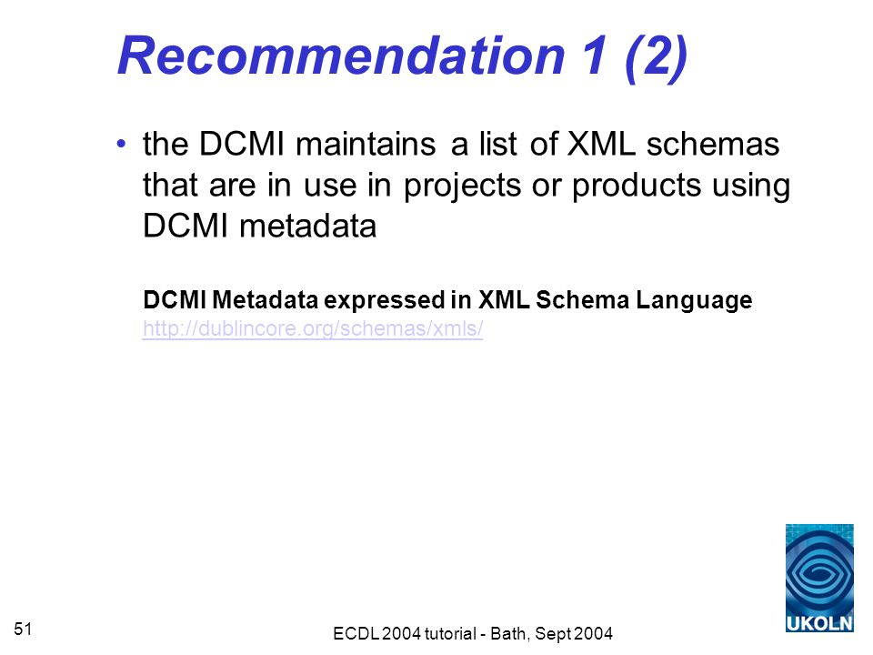 ECDL 2004 tutorial - Bath, Sept 2004 51 Recommendation 1 (2) the DCMI maintains a list of XML schemas that are in use in projects or products using DCMI metadata DCMI Metadata expressed in XML Schema Language http://dublincore.org/schemas/xmls/ http://dublincore.org/schemas/xmls/