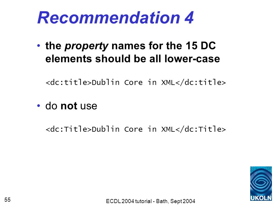 ECDL 2004 tutorial - Bath, Sept 2004 55 Recommendation 4 the property names for the 15 DC elements should be all lower-case Dublin Core in XML do not use Dublin Core in XML