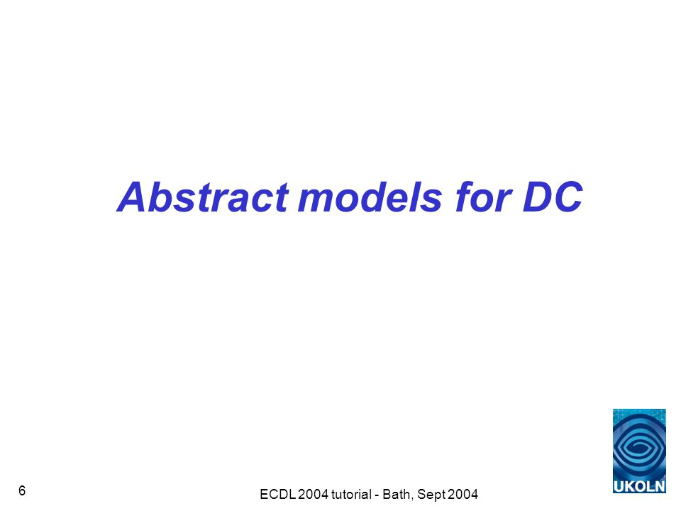 ECDL 2004 tutorial - Bath, Sept 2004 6 Abstract models for DC