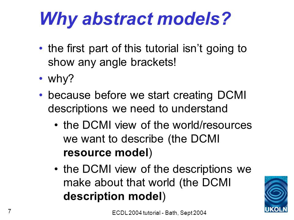 ECDL 2004 tutorial - Bath, Sept 2004 7 Why abstract models.