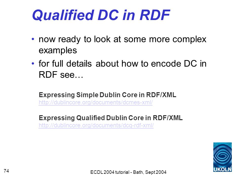 ECDL 2004 tutorial - Bath, Sept 2004 74 Qualified DC in RDF now ready to look at some more complex examples for full details about how to encode DC in RDF see… Expressing Simple Dublin Core in RDF/XML http://dublincore.org/documents/dcmes-xml/ Expressing Qualified Dublin Core in RDF/XML http://dublincore.org/documents/dcq-rdf-xml/ http://dublincore.org/documents/dcmes-xml/ http://dublincore.org/documents/dcq-rdf-xml/