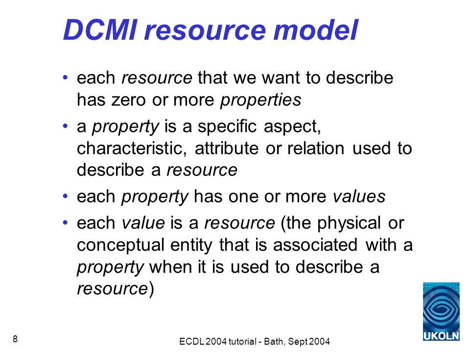 ECDL 2004 tutorial - Bath, Sept 2004 8 DCMI resource model each resource that we want to describe has zero or more properties a property is a specific aspect, characteristic, attribute or relation used to describe a resource each property has one or more values each value is a resource (the physical or conceptual entity that is associated with a property when it is used to describe a resource)