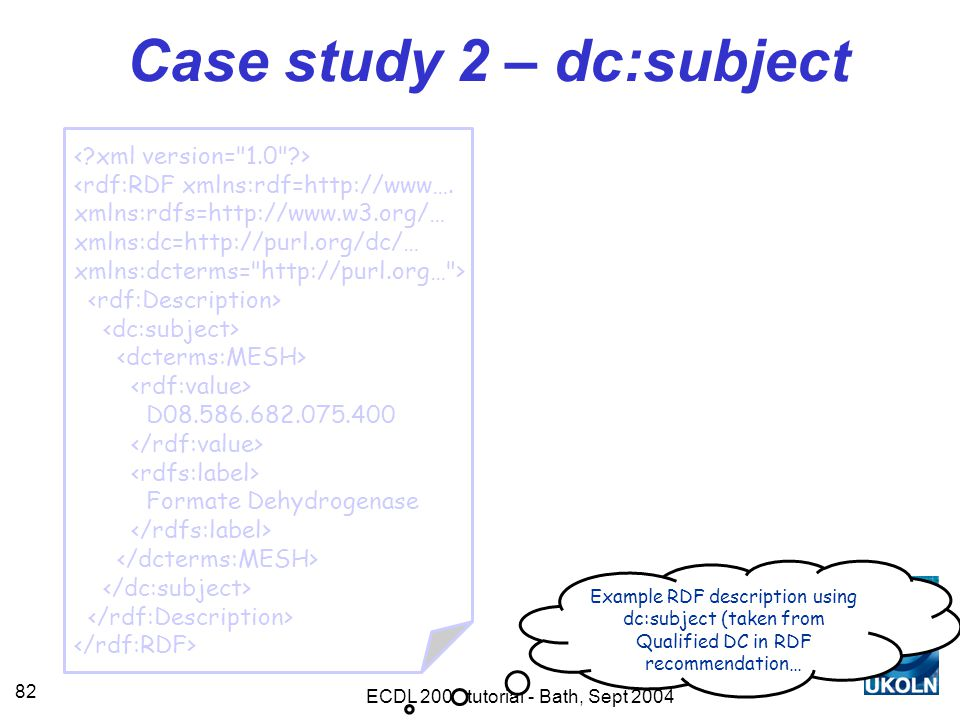 ECDL 2004 tutorial - Bath, Sept 2004 82 Case study 2 – dc:subject <rdf:RDF xmlns:rdf=http://www….