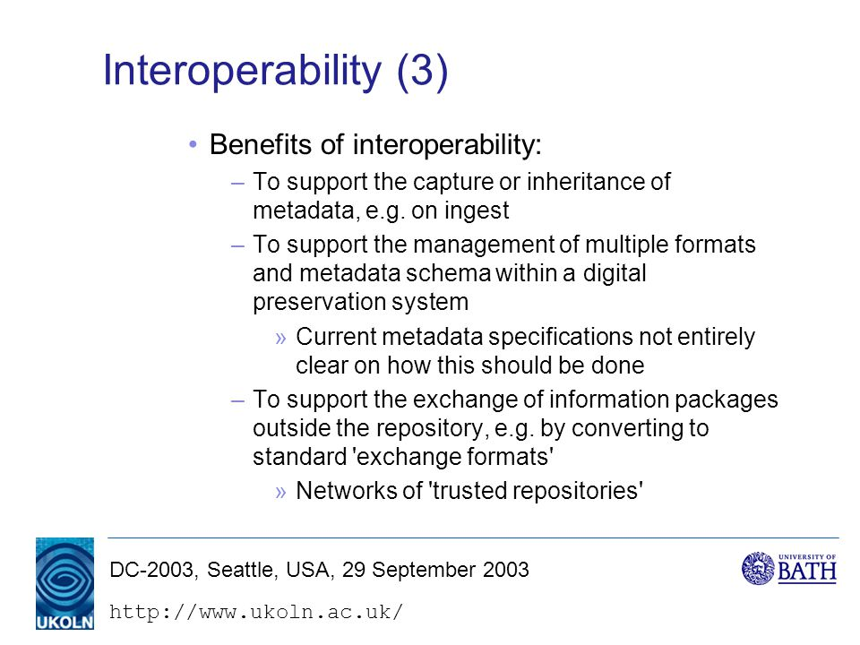 DC-2003, Seattle, USA, 29 September 2003 Interoperability (3) Benefits of interoperability: –To support the capture or inheritance of metadata, e.g.