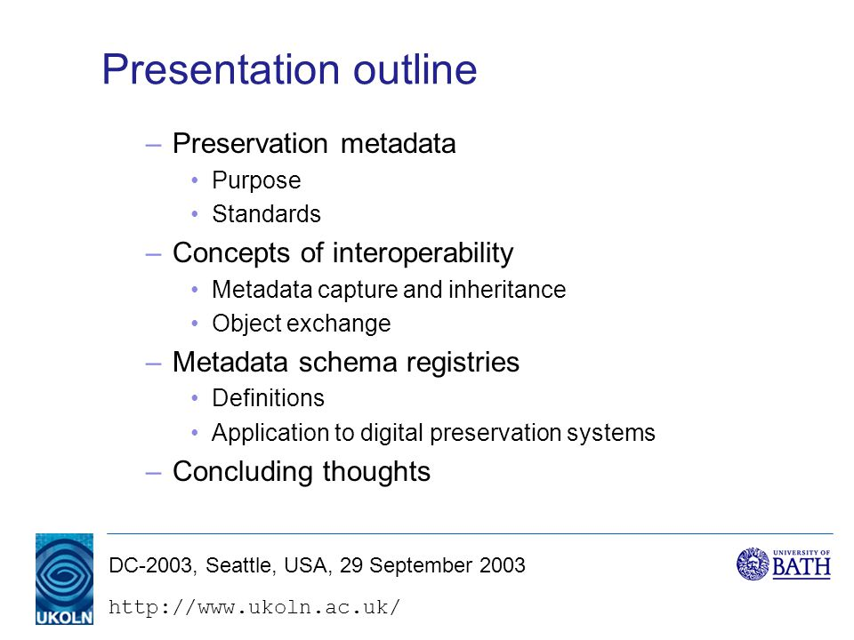 DC-2003, Seattle, USA, 29 September 2003 Presentation outline –Preservation metadata Purpose Standards –Concepts of interoperability Metadata capture and inheritance Object exchange –Metadata schema registries Definitions Application to digital preservation systems –Concluding thoughts