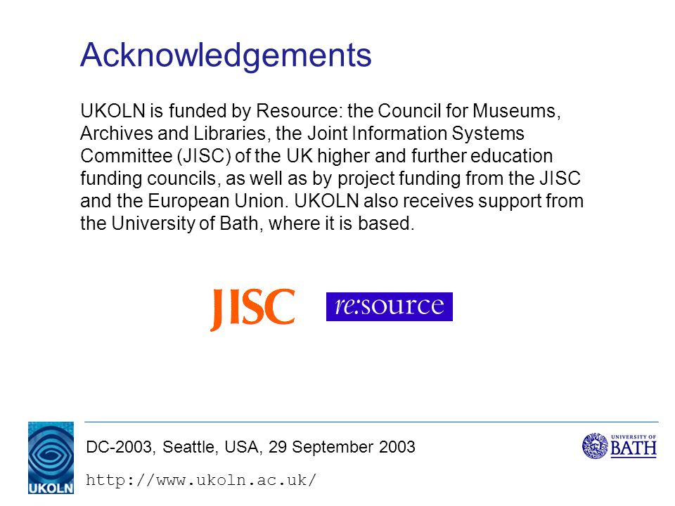 DC-2003, Seattle, USA, 29 September 2003 Acknowledgements UKOLN is funded by Resource: the Council for Museums, Archives and Libraries, the Joint Information Systems Committee (JISC) of the UK higher and further education funding councils, as well as by project funding from the JISC and the European Union.