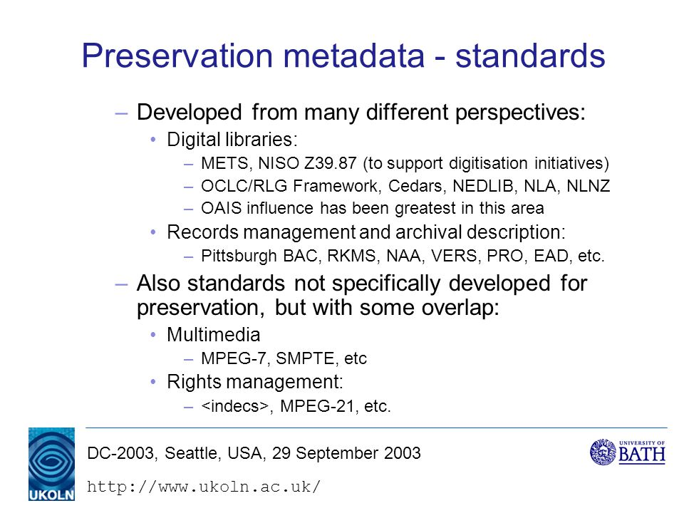 DC-2003, Seattle, USA, 29 September 2003 Preservation metadata - standards –Developed from many different perspectives: Digital libraries: –METS, NISO Z39.87 (to support digitisation initiatives) –OCLC/RLG Framework, Cedars, NEDLIB, NLA, NLNZ –OAIS influence has been greatest in this area Records management and archival description: –Pittsburgh BAC, RKMS, NAA, VERS, PRO, EAD, etc.