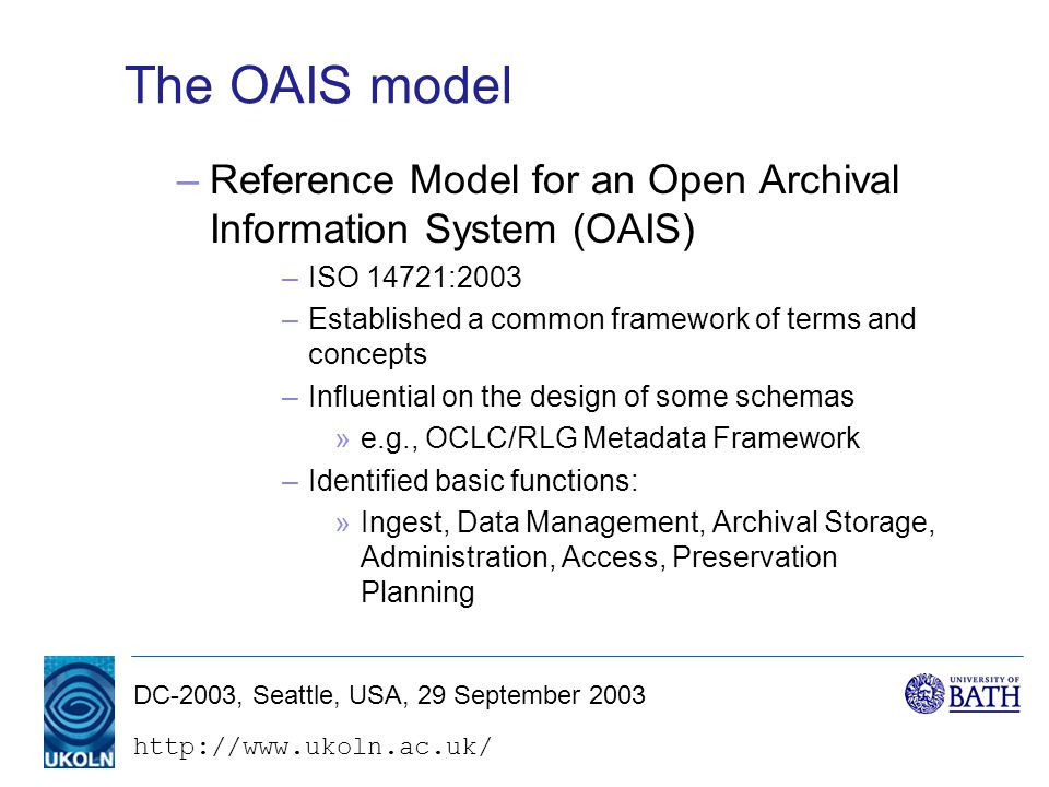 DC-2003, Seattle, USA, 29 September 2003 The OAIS model –Reference Model for an Open Archival Information System (OAIS) –ISO 14721:2003 –Established a common framework of terms and concepts –Influential on the design of some schemas »e.g., OCLC/RLG Metadata Framework –Identified basic functions: »Ingest, Data Management, Archival Storage, Administration, Access, Preservation Planning