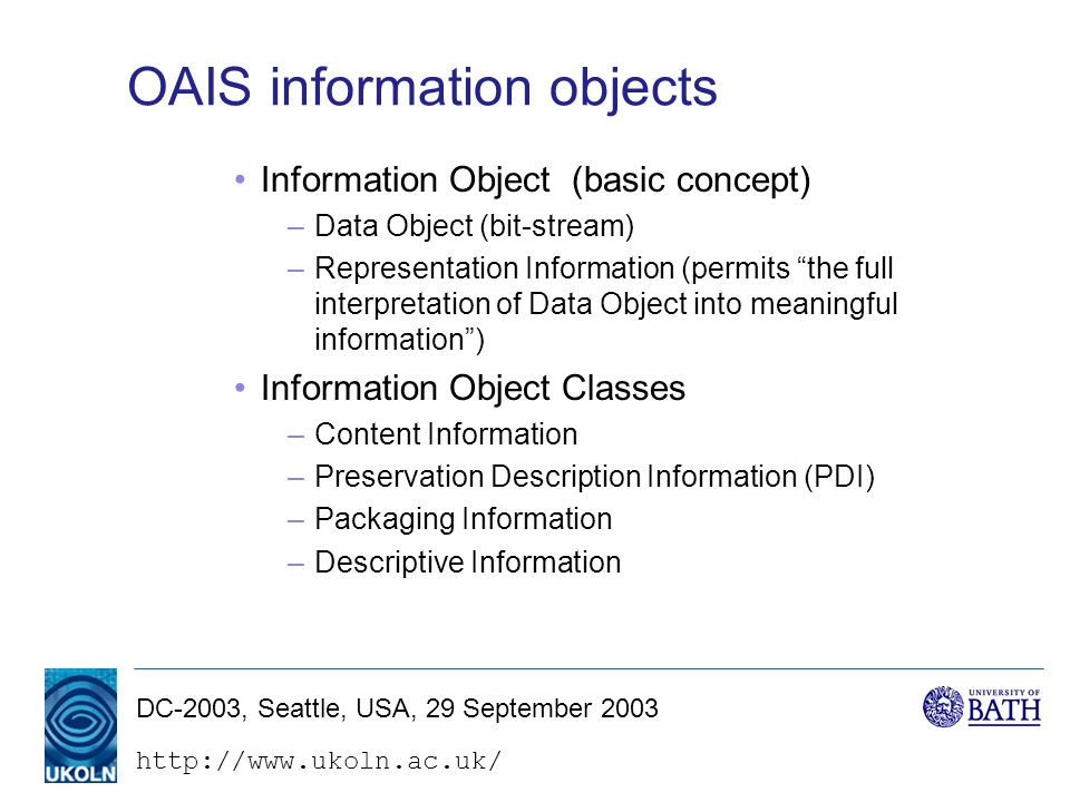 DC-2003, Seattle, USA, 29 September 2003 OAIS information objects Information Object (basic concept) –Data Object (bit-stream) –Representation Information (permits the full interpretation of Data Object into meaningful information ) Information Object Classes –Content Information –Preservation Description Information (PDI) –Packaging Information –Descriptive Information