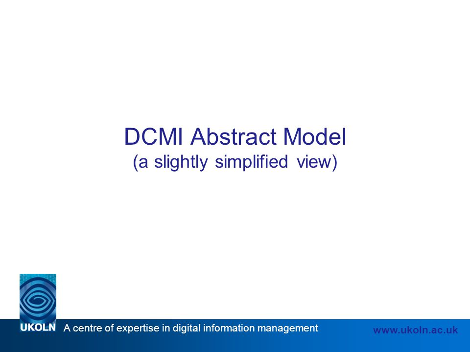A centre of expertise in digital information management www.ukoln.ac.uk DCMI Abstract Model (a slightly simplified view)