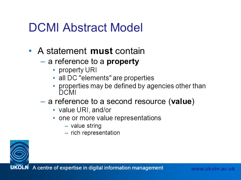 A centre of expertise in digital information management www.ukoln.ac.uk DCMI Abstract Model A statement must contain –a reference to a property proper