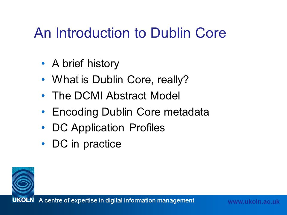 A centre of expertise in digital information management www.ukoln.ac.uk An Introduction to Dublin Core A brief history What is Dublin Core, really? Th