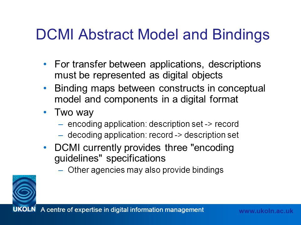 A centre of expertise in digital information management www.ukoln.ac.uk DCMI Abstract Model and Bindings For transfer between applications, descriptio